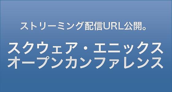 ストリーミング配信URL公開。スクウェア・エニックス オープンカンファレンス